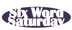 Six Word Saturday